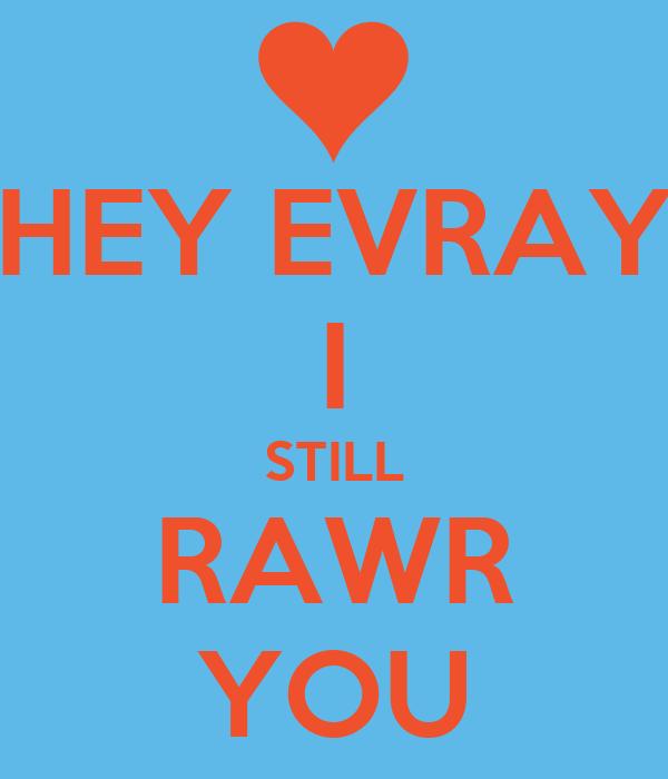 HEY EVRAY I STILL RAWR YOU