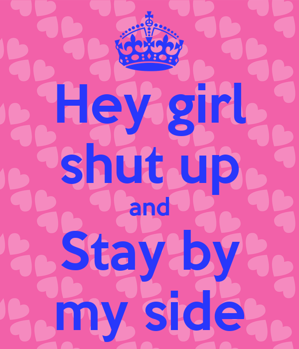 Hey girl shut up and Stay by my side