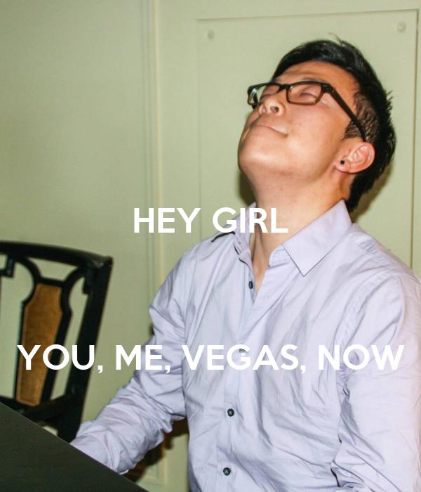 HEY GIRL    YOU, ME, VEGAS, NOW