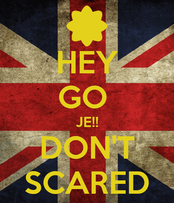 HEY GO  JE!! DON'T SCARED
