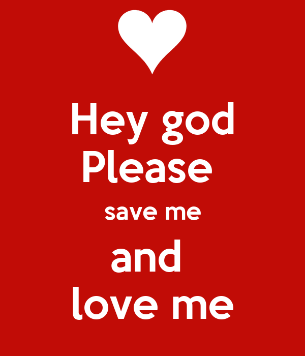 Hey god Please  save me and  love me