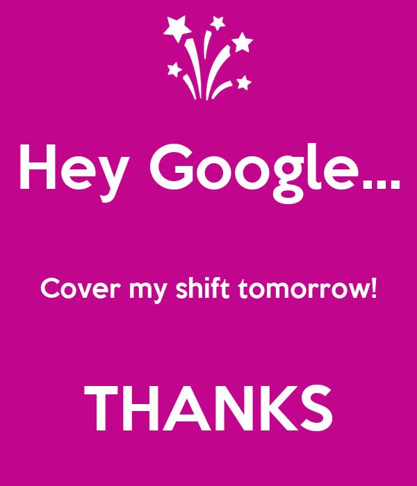 Hey Google...  Cover my shift tomorrow!  THANKS