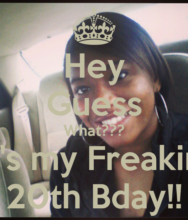 Hey Guess What??? It's my Freakin' 20th Bday!!