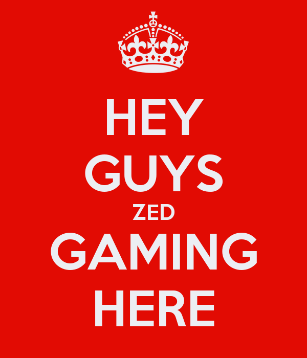 HEY GUYS ZED GAMING HERE