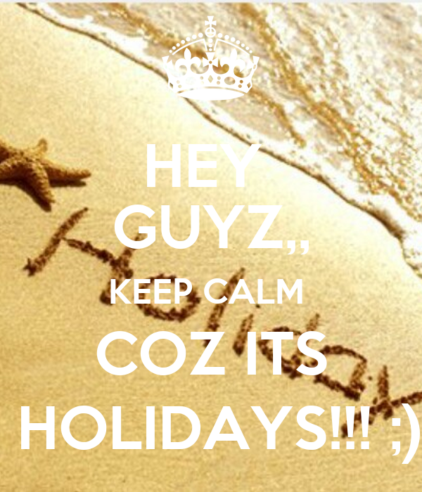 HEY  GUYZ,, KEEP CALM  COZ ITS  HOLIDAYS!!! ;)