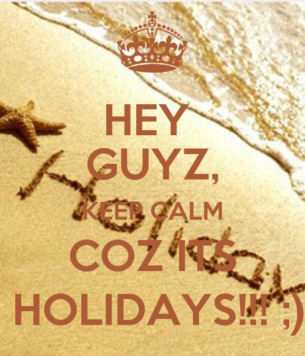 HEY  GUYZ, KEEP CALM COZ ITS  HOLIDAYS!!! ;)