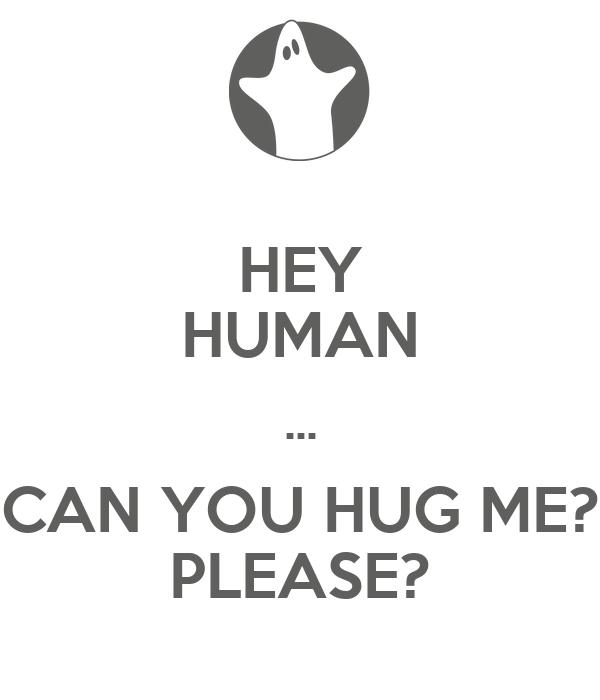 HEY HUMAN ... CAN YOU HUG ME? PLEASE?