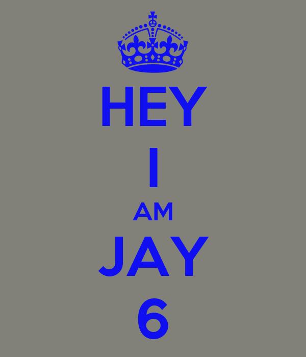 HEY I AM JAY 6