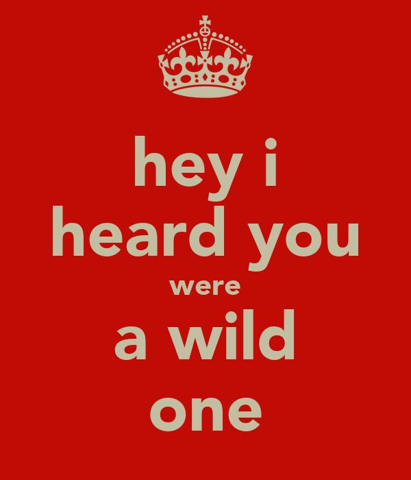 hey i heard you were a wild one