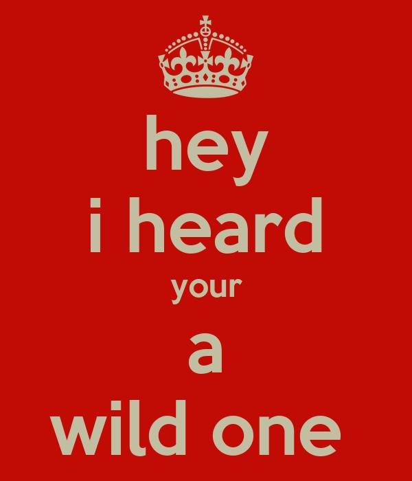 hey i heard your a wild one