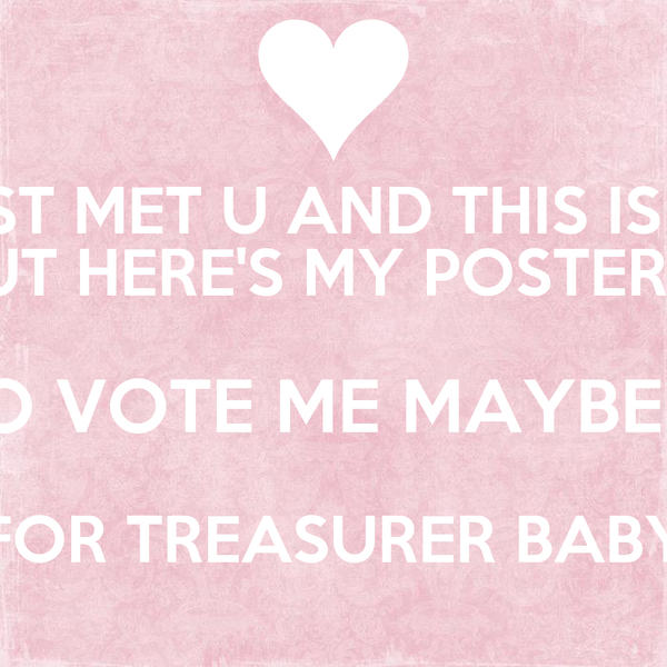 Hey I JUST MET U AND THIS IS CRAZY ! BUT HERE'S MY POSTER 11 SO VOTE ME MAYBE?? FOR TREASURER BABY