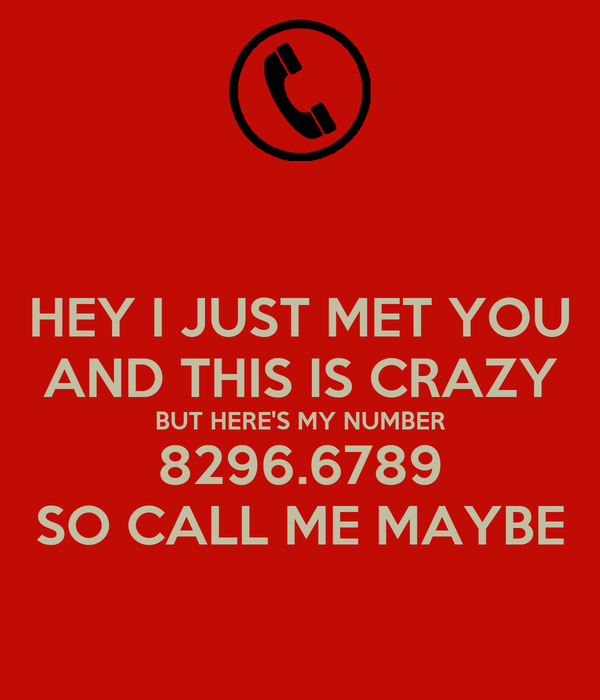 HEY I JUST MET YOU AND THIS IS CRAZY BUT HERE'S MY NUMBER 8296.6789 SO CALL ME MAYBE