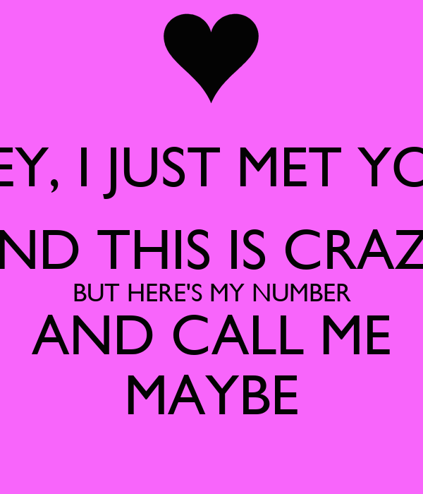 HEY, I JUST MET YOU AND THIS IS CRAZY BUT HERE'S MY NUMBER AND CALL ME MAYBE