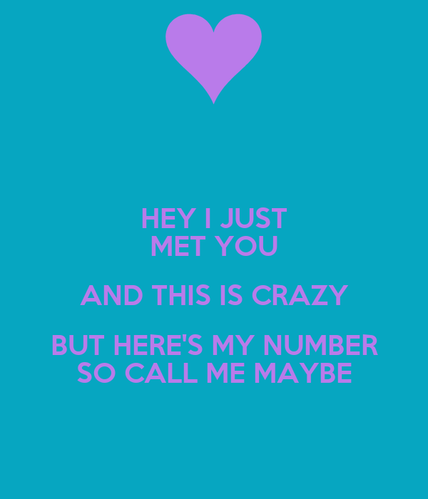 HEY I JUST MET YOU AND THIS IS CRAZY BUT HERE'S MY NUMBER SO CALL ME MAYBE