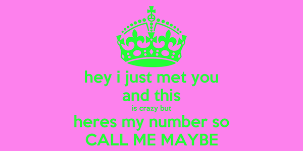hey i just met you and this is crazy but heres my number so CALL ME MAYBE