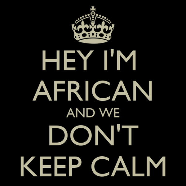 HEY I'M  AFRICAN AND WE DON'T KEEP CALM