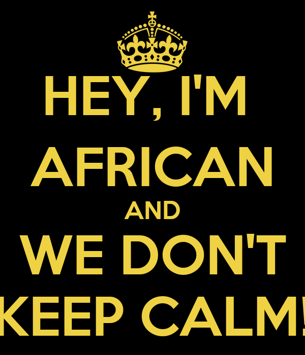 HEY, I'M  AFRICAN AND WE DON'T KEEP CALM!