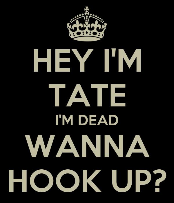 HEY I'M TATE I'M DEAD WANNA HOOK UP?