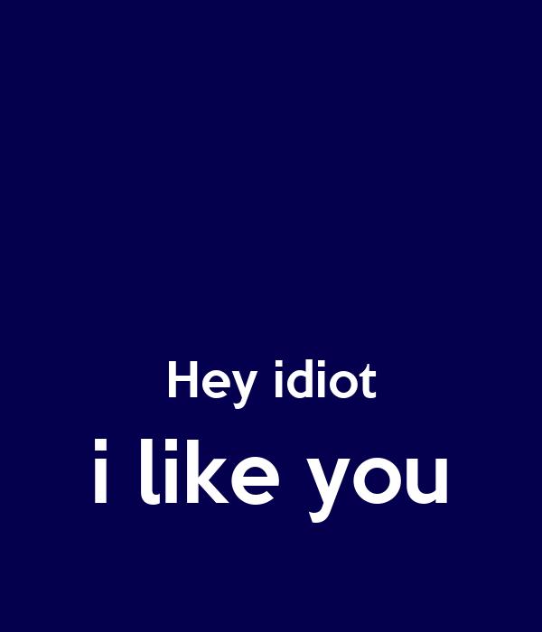 Hey idiot i like you