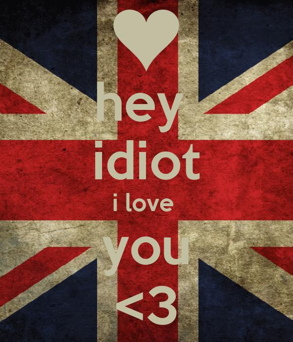 hey  idiot i love  you <3