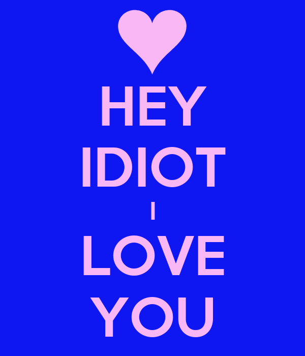 HEY IDIOT I LOVE YOU