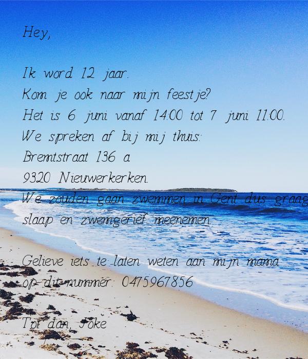 Hey,  Ik word 12 jaar. Kom je ook naar mijn feestje? Het is 6 juni vanaf 14:00 tot 7 juni 11:00. We spreken af bij mij thuis:  Bremtstraat 136 a 9320 Nieuwerkerken. We zouden gaan zwemmen