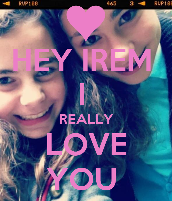 HEY IREM  I  REALLY LOVE YOU