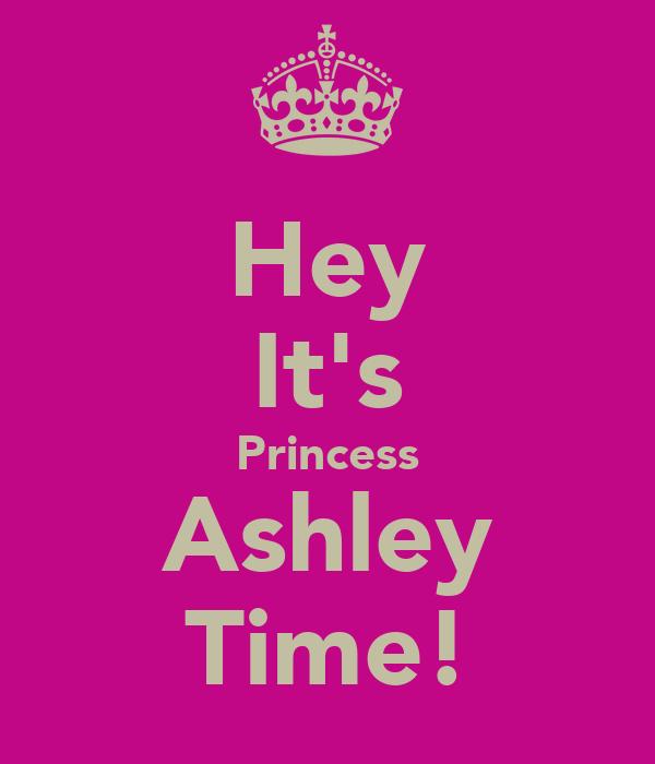 Hey It's Princess Ashley Time!