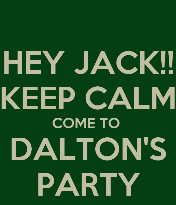 HEY JACK!! KEEP CALM COME TO  DALTON'S PARTY