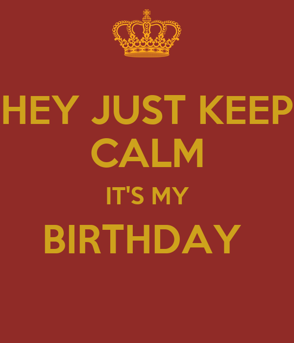 HEY JUST KEEP CALM IT'S MY BIRTHDAY