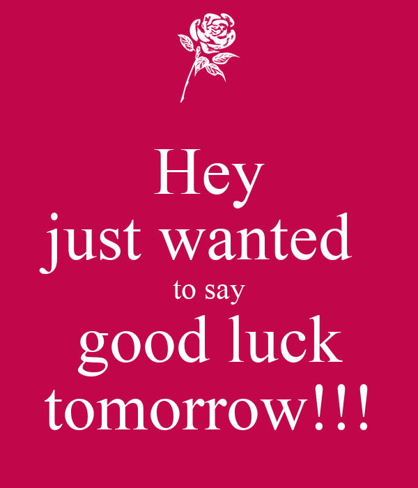 Hey just wanted  to say good luck tomorrow!!!