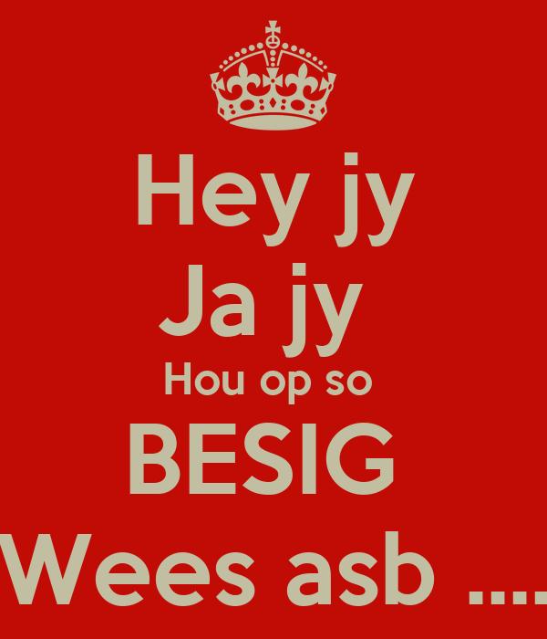Hey jy Ja jy  Hou op so  BESIG  Wees asb ....