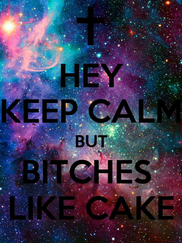 HEY KEEP CALM BUT BITCHES  LIKE CAKE