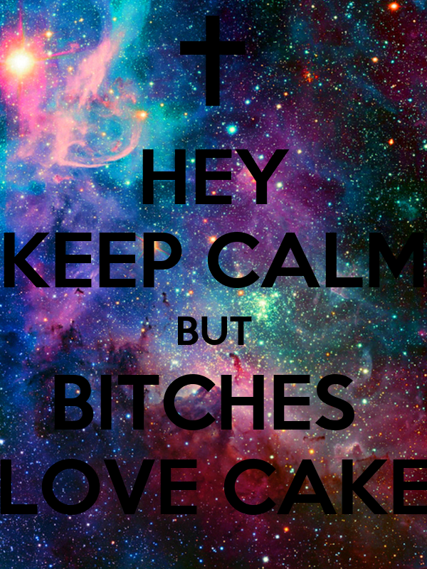 HEY KEEP CALM BUT BITCHES  LOVE CAKE