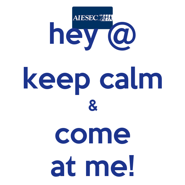 hey @ keep calm & come at me!