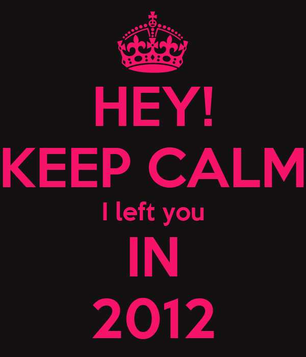 HEY! KEEP CALM I left you IN 2012