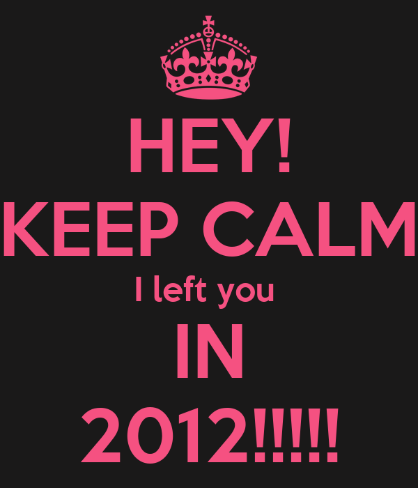 HEY! KEEP CALM I left you  IN 2012!!!!!