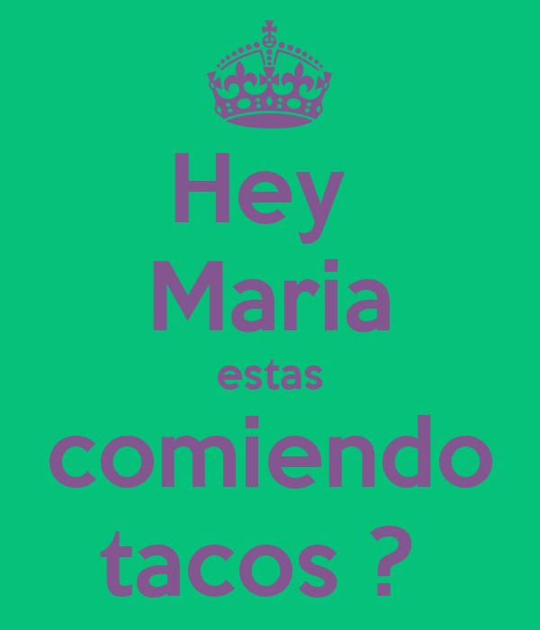 Hey  Maria estas comiendo tacos ?