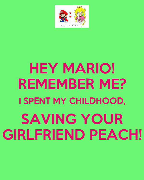 HEY MARIO! REMEMBER ME? I SPENT MY CHILDHOOD, SAVING YOUR GIRLFRIEND PEACH!