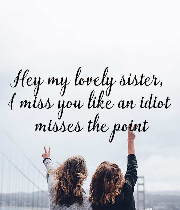 Hey My Lovely Sister I Miss You Like An Idiot Misses The Point