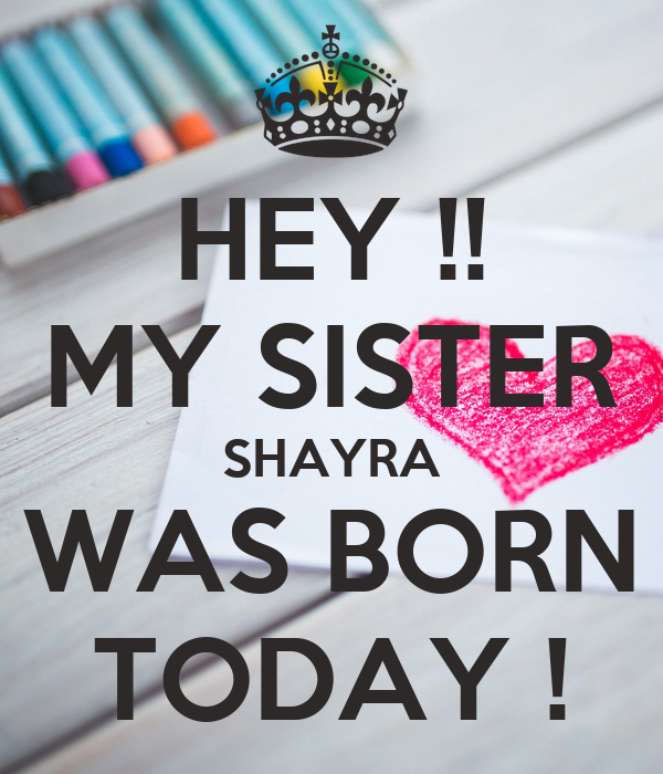 HEY !! MY SISTER SHAYRA WAS BORN TODAY !