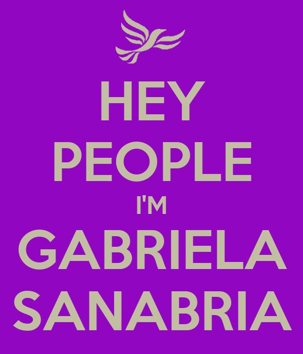 HEY PEOPLE I'M GABRIELA SANABRIA