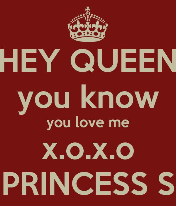 HEY QUEEN you know you love me x.o.x.o PRINCESS S