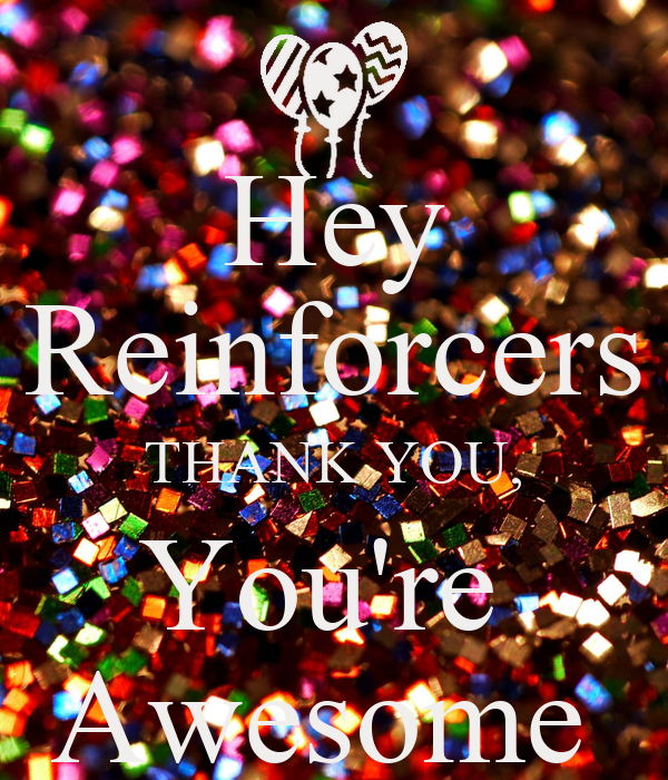 Hey Reinforcers THANK YOU, You're  Awesome