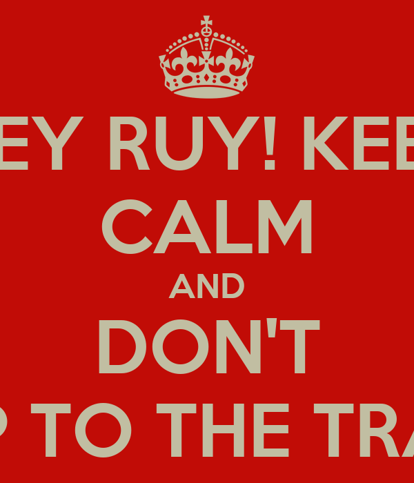 HEY RUY! KEEP CALM AND DON'T JUMP TO THE TRACKS