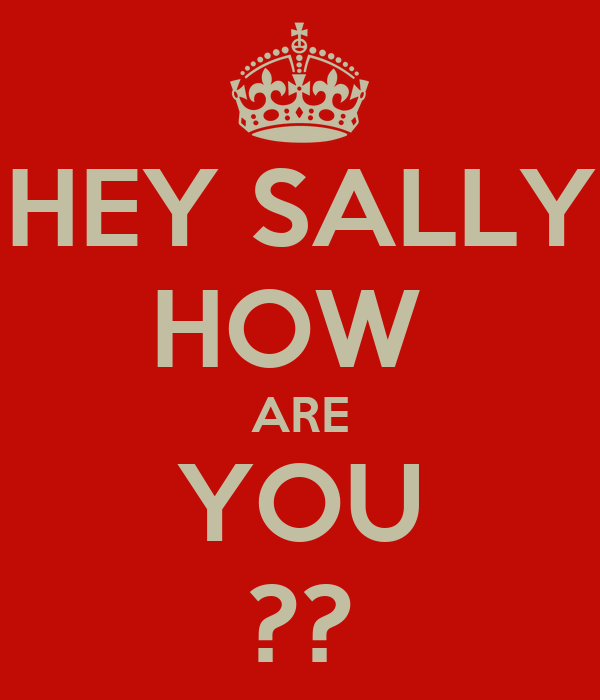 HEY SALLY HOW  ARE YOU ??