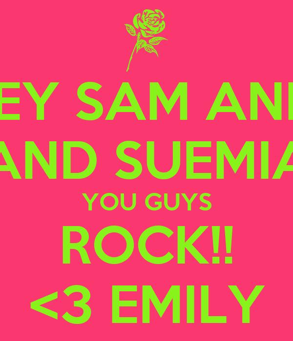 HEY SAM AND  AND SUEMIA YOU GUYS ROCK!! <3 EMILY