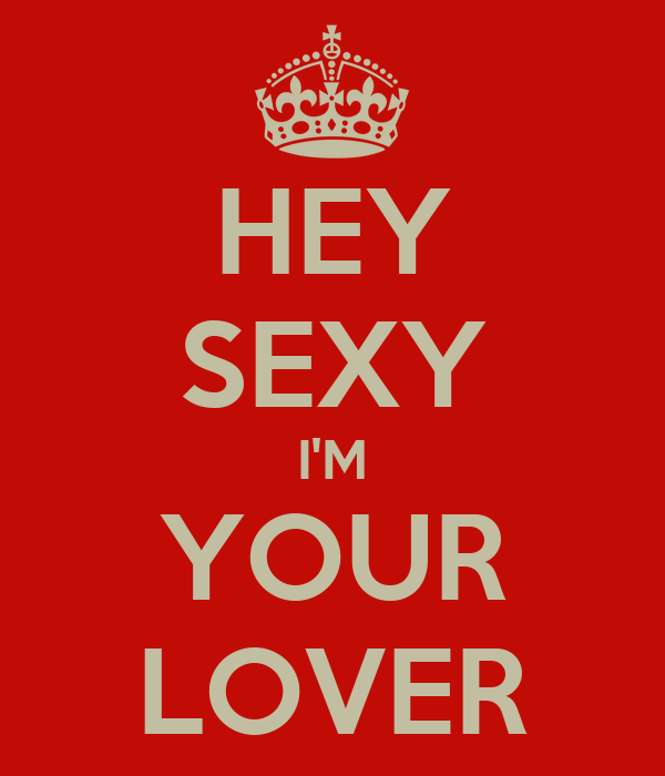 HEY SEXY I'M YOUR LOVER