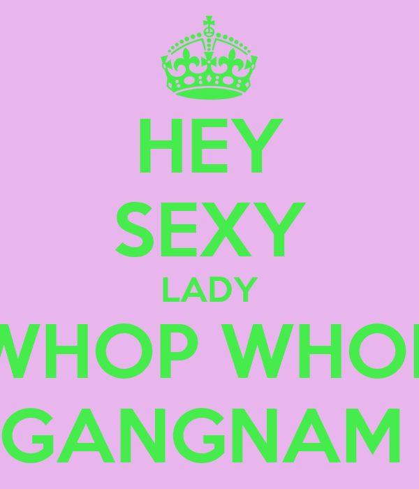 HEY SEXY LADY WHOP WHOP WHOP WHOP OPPA GANGNAM STYLE