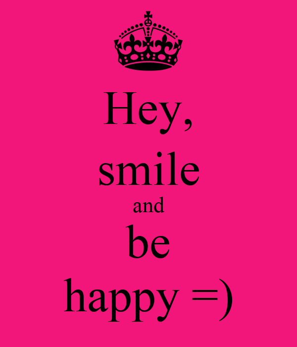 Hey, smile and be happy =)
